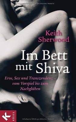 Im Bett mit Shiva: Eros, Sex und Transzendenz - vom Vorspiel bis zum Nachglühen