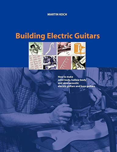 Building Electric Guitars (Book on Demand): How to Make Solid-body, Hollow-body and Semi-acoustic Electric Guitars and Bass Guitars (Semi E-bass-gitarre Hollow)