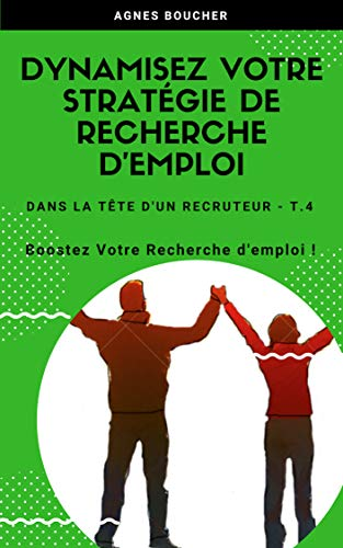 Dynamisez votre Stratégie de Recherche d'Emploi: Boostez votre recherche d'emploi (Dans la tête d'un recruteur t. 4) par Agnès Boucher