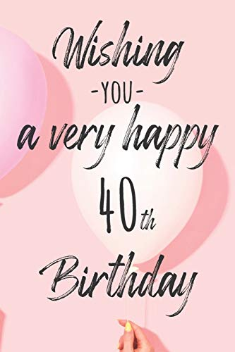 Wishing you a very happy 40th Birthday: Lined Birthday Journal and Unique Greeting Card I Gift Alternative for Women and Men