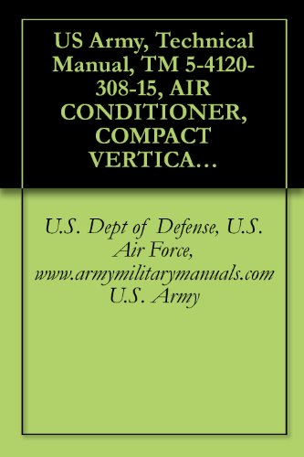US Army, Technical Manual, TM 5-4120-308-15, AIR CONDITIONER, COMPACT VERTICAL: 208 V, 3 PHASE, 50/60 HZ, 18,000 BTU COOLING, 12,000 BTU HEATIN AMERICAN ... military manuals (English Edition)