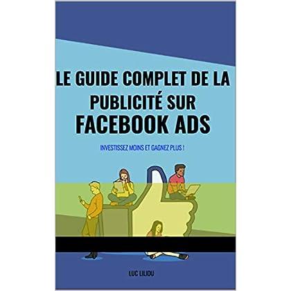 Le guide complet de la publicité sur facebook ads: Investissez moins et gagnez plus !