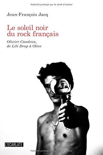 Le soleil Noir du Rock Français : Olivier Caudron de Lili Drop a Olive