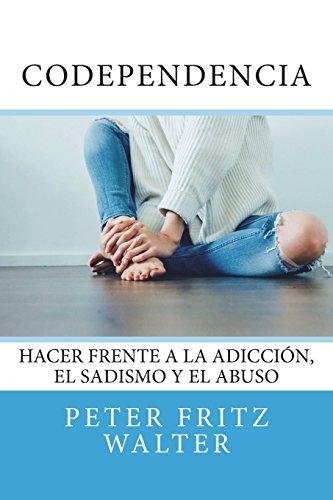 Codependencia: Hacer Frente a la Adicción, el Sadismo y el Abuso: Volume 1 (Ensayos sobre Derecho, Politica y Psiquiatra)