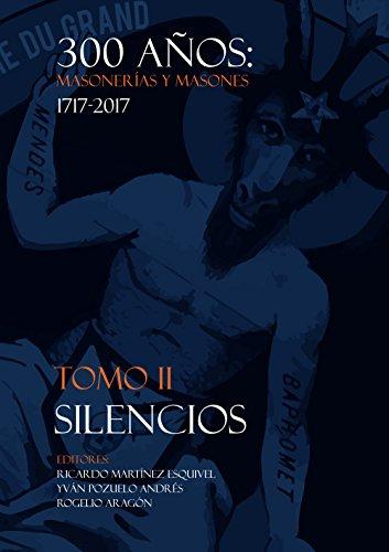 Descargar Libro 300 Años de Masonerías y Masones 1717-2017: TOMO II. Silencios de Rogelio Aragón