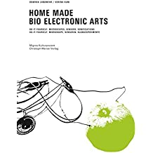 Home Made Bio Electronic Arts: Do-it yourself: Mikroskope, Sensoren, Klangexperimente Do-it yourself: Microscopes, Sensors, Sonifications