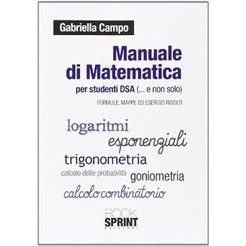 Manuale Di Matematica Per Studenti Dsa (E Non Solo). Formule, Mappe Ed Esercizi Svolti