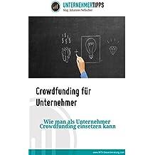 Crowdfunding für Unternehmer: Wie man als Unternehmer Crowdfunding einsetzen kann.