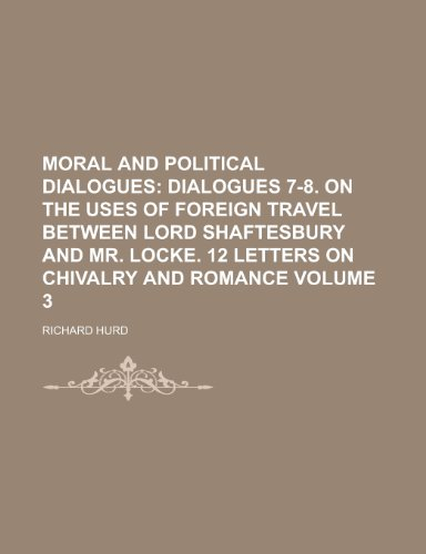 Moral and Political Dialogues (Volume 3); Dialogues 7-8. on the Uses of Foreign Travel Between Lord Shaftesbury and Mr. Locke. 12 Letters on