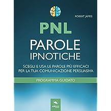 PNL. Parole ipnotiche: Scegli e usa le parole più efficaci per la tua comunicazione persuasiva