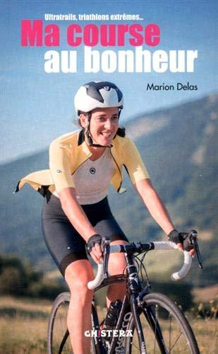 Ma course au bonheur : Ultratrails, triathlons extrêmes...