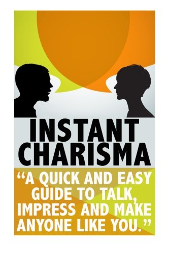 Instant Charisma: A Quick And Easy Guide To Talk, Impress, And Make Anyone Like You (conversation starters, improve your social skills,how to talk to anyone Book 1)