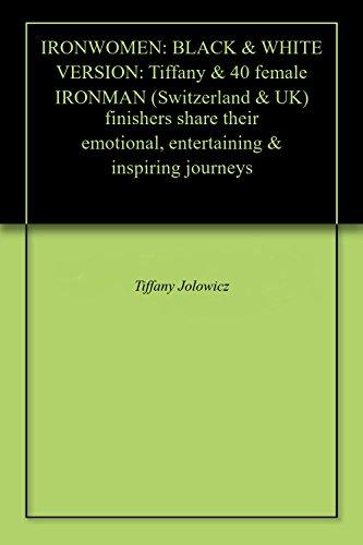 IRONWOMEN: BLACK & WHITE VERSION: Tiffany & 40 female IRONMAN (Switzerland & UK) finishers share their emotional, entertaining & inspiring journeys (English Edition)