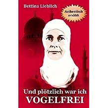 Und plötzlich war ich VOGELFREI: Ein Frauenschicksal zwischen der islamischen und der westlichen Welt