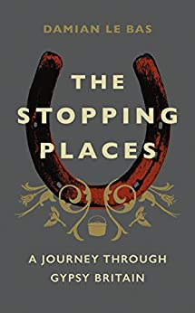 The Stopping Places: A Journey Through Gypsy Britain by [Bas, Damian Le]