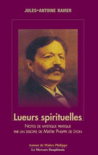 Lueurs spirituelles: Notes de Mystique Pratique par un Disciple de Maître Philippe de Lyon (Autour de Maître Philippe de Lyon) par Jules-Antoine Ravier