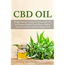 CBD Oil: Simple Patient's Guide for Using CBD Oil to Promote Health, Treat Illness, Relieve Stress & Anxiety and Feel Happy Now (Alternative Medicine, ... Herbal Remedies) (English Edition)