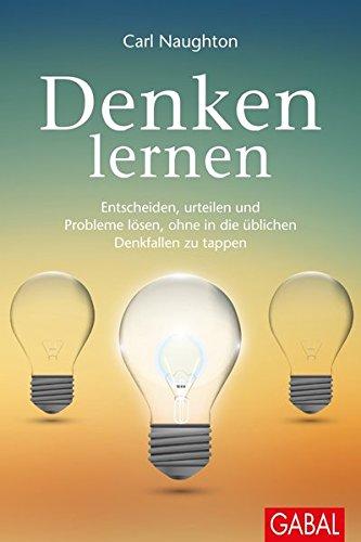 Denken lernen: Entscheiden, urteilen und Probleme lösen, ohne in die üblichen Denkfallen zu tappen (Dein Leben)