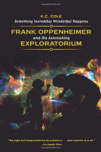 Something Incredibly Wonderful Happens: Frank Oppenheimer And His Astonishing Exploratorium - Cole Frank