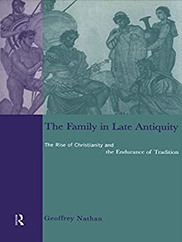 The Family in Late Antiquity: The Rise of Christianity and the Endurance of Tradition by [Nathan, Geoffrey S.]
