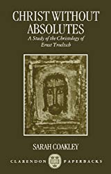 Christ without Absolutes: A Study of the Christology of Ernst Troeltsch (Clarendon Paperbacks)