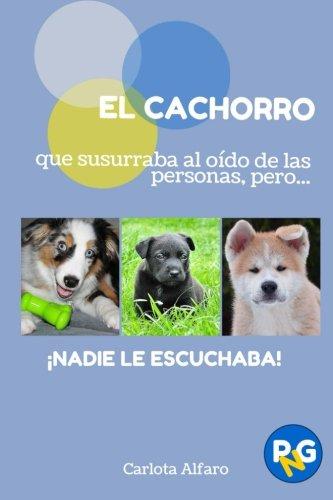 EL CACHORRO que susurraba al oído de las personas, pero.!NADIE LE ESCUCHABA!: Guía fácil para aprender a cuidar y disfrutar de tu cachorro. El Volume 2 (PERROS Y GATOS PARA NOVATOS)