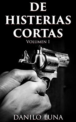 DE HISTERIAS CORTAS, VOLUMEN I: Relatos cortos de novela negra, suspenso y crónica criminal. por Danilo Luna