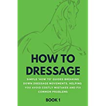 How To Dressage (Book 1): Simple 'How-To' Guides Breaking Down Dressage Movements, Helping You Avoid Costly Mistakes & Fix Common Problems