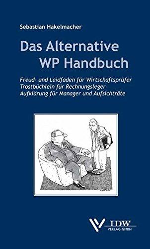 Das Alternative WP Handbuch: Freud- und Leidfaden für Wirtschaftsprüfer, Trostbüchlein für Rechnungsleger, Aufklärung für Manager und Aufsichtsräte