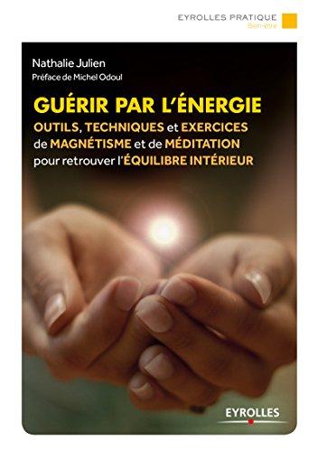 Guérir par l'énergie: Outils, techniques et exercices de magnétisme et de méditation pour retrouver l'équilibre intérieur (Eyrolles Pratique) (French Edition)