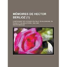 Mémoires de Hector Berlioz (1); Comprenant Ses Voyages En Italie, En Allemagne, En Russie et En Angleterre, 1803-1865