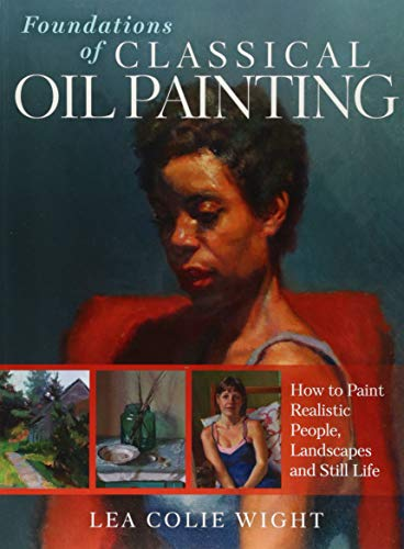 Foundations of Classical Oil Painting: How to Paint Realistic People, Landscapes and Still Life por Lea Colie Wight