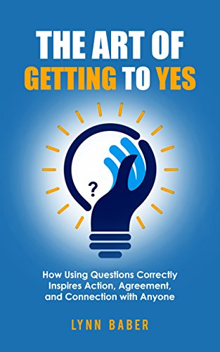 The Art of Getting to YES: How Using Questions Correctly Inspires Action, Agreement, and Connection with Anyone (English Edition)