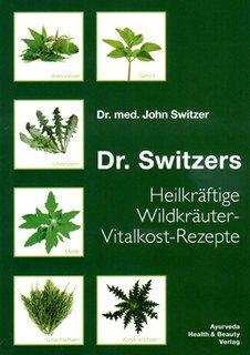 Dr. Switzers Heilkräftige Wildkräuter-Vitalkost-Rezepte: von Dr. med. John Switzer