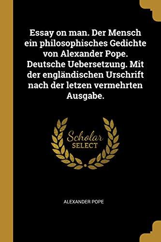 Essay on Man. Der Mensch Ein Philosophisches Gedichte Von Alexander Pope. Deutsche Uebersetzung. Mit Der Engländischen Urschrift Nach Der Letzen Verme
