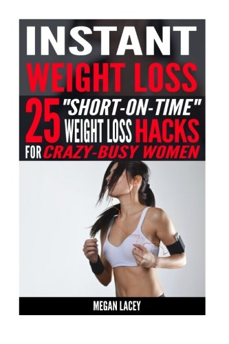 "Instant Weight Loss: 25 ""Short-on-Time"" Weight Loss HACKS for Crazy-Busy Women! (Weight Loss for Busy Women, Band 1)"