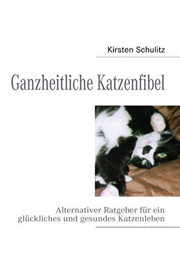 Ganzheitliche Katzenfibel: Alternativer Ratgeber für ein glückliches und gesundes Katzenleben