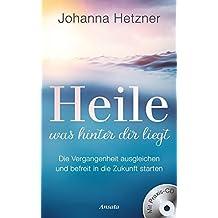 Heile, was hinter dir liegt (mit Praxis-CD): Die Vergangenheit ausgleichen und befreit in die Zukunft starten