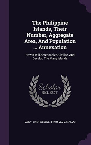 The Philippine Islands, Their Number, Aggregate Area, And Population ... Annexation: How It Will Americanize, Civilize, And Develop The Many Islands