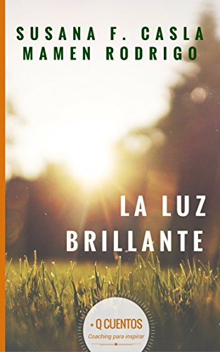 La Luz Brillante: Metas y Valores (+ Q Cuentos Historias de Coaching para inspirar nº 1) por SUSANA F. CASLA