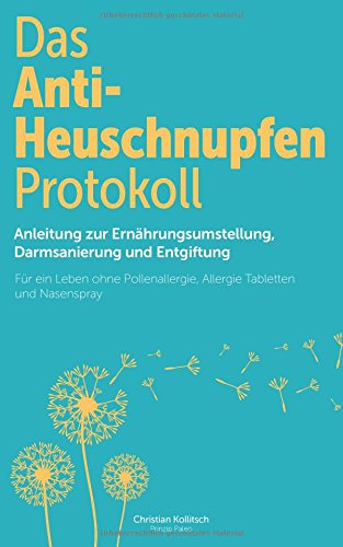Das Anti-Heuschnupfen Protokoll: Anleitung zur Ernährungsumstellung, Darmsanierung und Entgiftung: Für ein Leben ohne Pollenallergie, Allergie Tabletten und Nasenspray