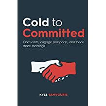 Cold to Committed: Find leads, engage prospects, and book more meetings (English Edition)