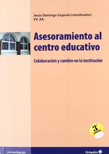 Asesoramiento al centro educativo: Colaboración y cambio en la institución (Educación - Psicopedagogía) por Jesús Domingo Segovia
