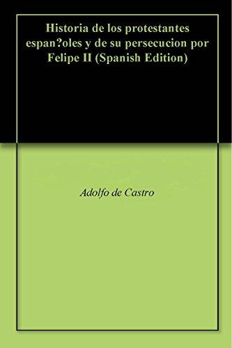 Historia de los protestantes españoles y de su persecucion por Felipe II por Adolfo de Castro