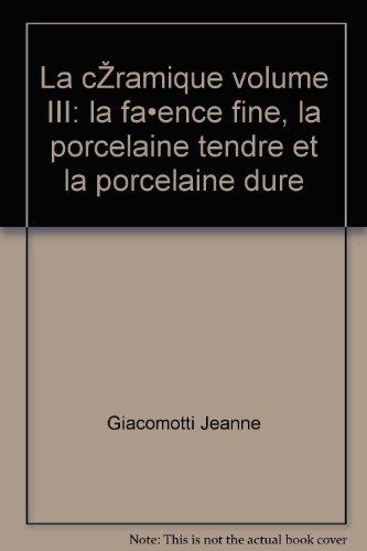 Giacomotti jeanne - La céramique volume iii: la faïence fine, la porcelaine tendre et la porcelaine dure