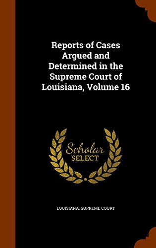 Reports of Cases Argued and Determined in the Supreme Court of Louisiana, Volume 16