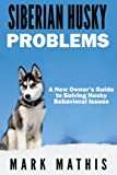 Siberian Husky: Dog Behavior Problems: How to Raise a Well Behaved Siberian Husky: Volume 2 (Siberian Husky Puppy Training Guides)