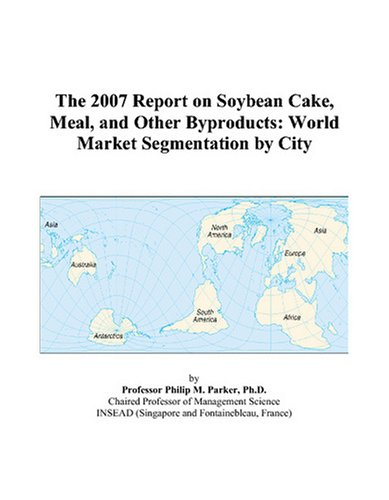The 2007 Report on Soybean Cake, Meal, and Other Byproducts: World Market Segmentation by City
