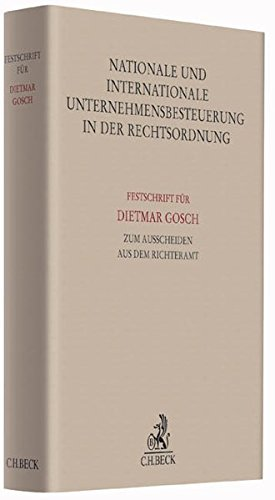 Nationale und internationale Unternehmensbesteuerung in der Rechtsordnung: Festschrift für Dietmar Gosch zum Ausscheiden aus dem Richteramt