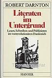 Literaten im Untergrund: Lesen, Schreiben und Publizieren im vorrevolutionären Frankreich - Robert Darnton